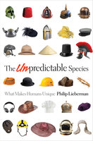 The Unpredictable Species: What Makes Humans Unique - Philip Lieberman