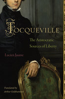 Tocqueville: The Aristocratic Sources of Liberty - Lucien Jaume
