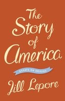 The Story of America: Essays on Origins - Jill Lepore