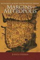 Margins and Metropolis: Authority across the Byzantine Empire - Judith Herrin