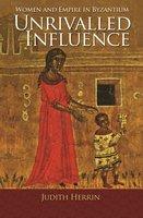 Unrivalled Influence: Women and Empire in Byzantium - Judith Herrin