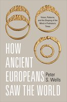How Ancient Europeans Saw the World: Vision, Patterns, and the Shaping of the Mind in Prehistoric Times - Peter S. Wells
