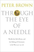 Through the Eye of a Needle: Wealth, the Fall of Rome, and the Making of Christianity in the West, 350–550 AD - Peter Brown