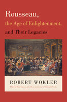 Rousseau, the Age of Enlightenment, and Their Legacies - Robert Wokler