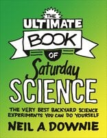 The Ultimate Book of Saturday Science: The Very Best Backyard Science Experiments You Can Do Yourself - Neil A. Downie