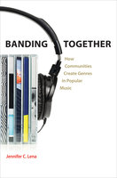 Banding Together: How Communities Create Genres in Popular Music - Jennifer C. Lena