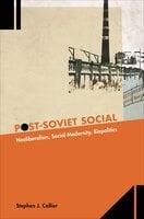 Post-Soviet Social: Neoliberalism, Social Modernity, Biopolitics - Stephen J Collier