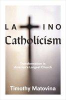 Latino Catholicism: Transformation in America's Largest Church - Timothy Matovina