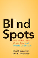 Blind Spots: Why We Fail to Do What's Right and What to Do about It - Max H. Bazerman, Ann E. Tenbrunsel