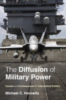 The Diffusion of Military Power: Causes and Consequences for International Politics - Michael C. Horowitz