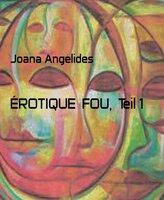 Érotique Fou - Teil 1 - Joana Angelides