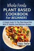 Whole Foods Plant Based Cookbook For Beginners - Stacy Fowler