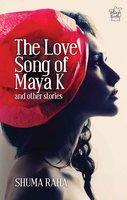 THE LOVE SONG OF MAYA K & OTHER STORIES - Shuma Raha