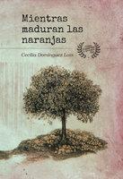 Mientras maduran las naranjas - Cecilia Domínguez Luis