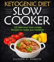 Ketogenic Diet Slow Cooker Cookbook - Allyson C. Naquin