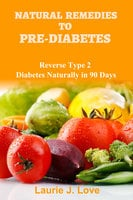 Natural Remedies To Pre-Diabetes - Laurie J Love