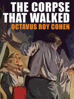 The Corpse That Walked - Octavus Roy Cohen