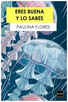 Eres buena y lo sabes - Paulina Flores