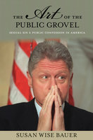 The Art of the Public Grovel: Sexual Sin and Public Confession in America - Susan Wise Bauer
