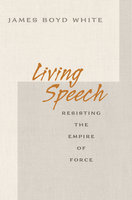 Living Speech: Resisting the Empire of Force - James Boyd White