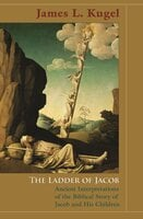 The Ladder of Jacob: Ancient Interpretations of the Biblical Story of Jacob and His Children - James L. Kugel