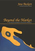 Beyond the Market: The Social Foundations of Economic Efficiency - Jens Beckert