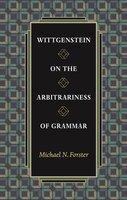 Wittgenstein on the Arbitrariness of Grammar - Michael N. Forster