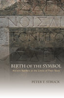 Birth of the Symbol: Ancient Readers at the Limits of Their Texts - Peter T. Struck