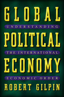 Global Political Economy: Understanding the International Economic Order - Robert Gilpin