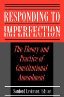 Responding to Imperfection: The Theory and Practice of Constitutional Amendment - Sanford Levinson