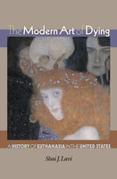The Modern Art of Dying: A History of Euthanasia in the United States - Shai J. Lavi