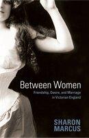 Between Women: Friendship, Desire, and Marriage in Victorian England - Sharon Marcus