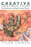 Creative Destruction: How Globalization Is Changing the World's Cultures - Tyler Cowen