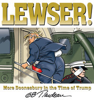 Lewser! – More Doonesbury in the Time of Trump - G.B. Trudeau