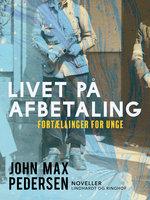 Livet på afbetaling. Fortællinger for unge - John Max Pedersen