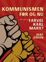 Kommunismen - før og nu. Farvel Karl Marx? - Bent Jensen