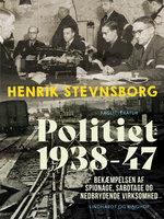 Politiet 1938-47. Bekæmpelsen af spionage, sabotage og nedbrydende virksomhed - Henrik Stevnsborg