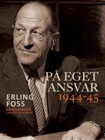 På eget ansvar 1944-45 - Erling Foss
