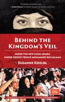 Behind the Kingdom's Veil: Inside the New Saudi Arabia Under Crown Prince Mohammed bin Salman - Susanne Koelbl