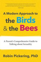 A Modern Approach to the Birds and the Bees: A Parent's Comprehensive Guide to Talking about Sexuality - Robin Pickering