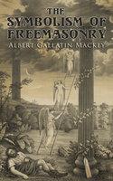 The Symbolism of Freemasonry: Illustrating and Explaining Its Science and Philosophy, Its Legends, Myths and Symbols - Albert Gallatin Mackey