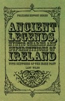 Ancient Legends, Mystic Charms and Superstitions of Ireland - With Sketches of the Irish Past - Lady Wilde