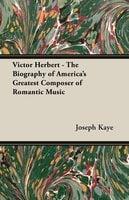Victor Herbert - The Biography Of America's Greatest Composer Of Romantic Music - Joseph Kaye