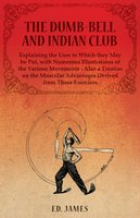 The Dumb-Bell and Indian Club, Explaining the Uses to Which they May be Put, with Numerous Illustrations of the Various Movements - Also a Treatise on the Muscular Advantages Derived from These Exercises - Ed James