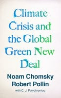 Climate Crisis and the Global Green New Deal: The Political Economy of Saving the Planet - Noam Chomsky, Robert Pollin