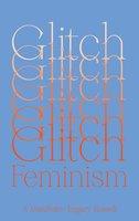 Glitch Feminism: A Manifesto - Legacy Russell