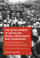 The Development of Socialism, Social Democracy and Communism: Historical, Political and Socioeconomic Perspectives - Mohamed Ismail Sabry