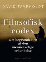 Filosofisk codex. Om begrundelsen af den menneskelige erkendelse - David Favrholdt