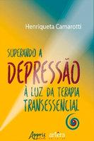 Superando a Depressão à Luz da Terapia Transessencial - Henriqueta Camarotti