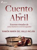 Cuento de Abril. Escenas rimadas de una manera extravagante - Ramón María Del Valle Inclán